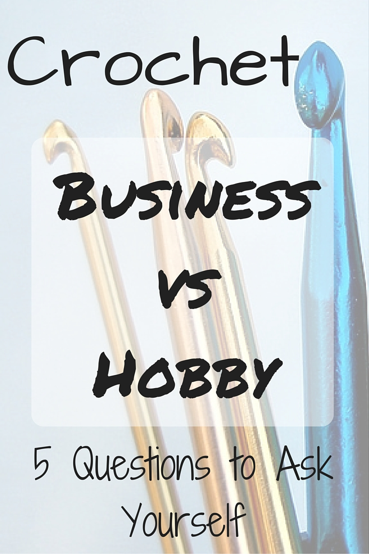 Crocheting Business : Crochet Business vs Hobby - 5 Questions to Ask Yourself that Can Help ...