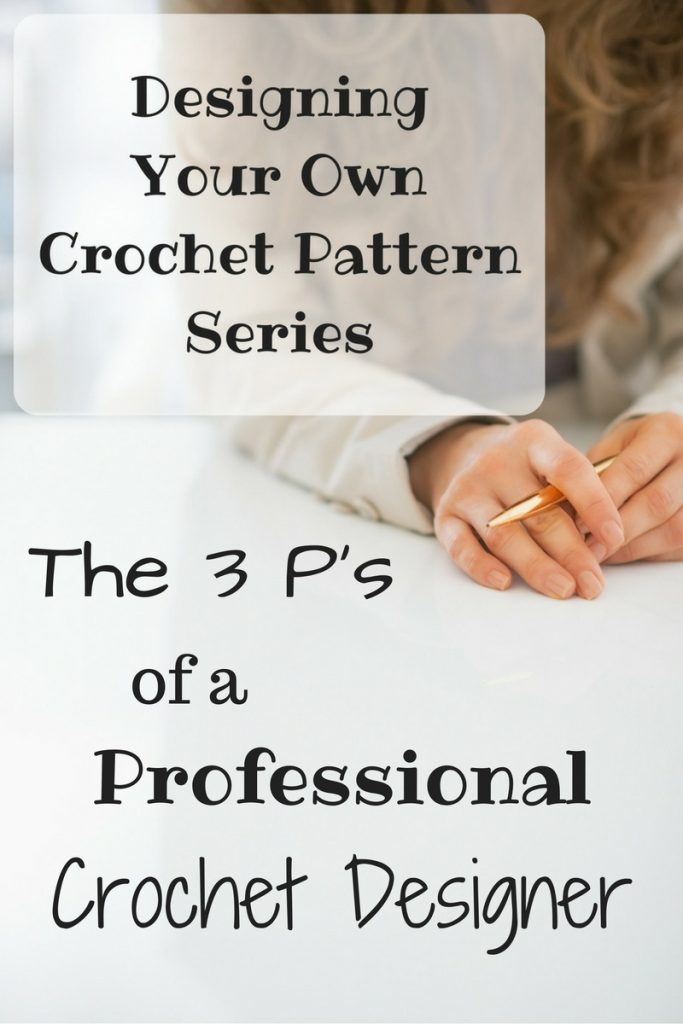 Designing Your Own Crochet Pattern Series - The 3 P's of a Professional Crochet Designer