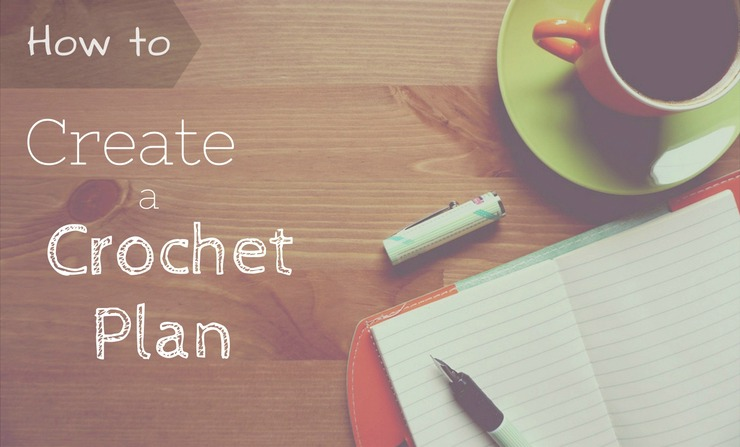 How to Create a Crochet Plan - Get organized, make a plan, and stay focused.