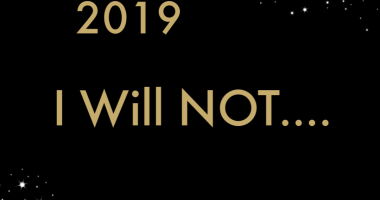 5 Things I Will NOT Do In 2019